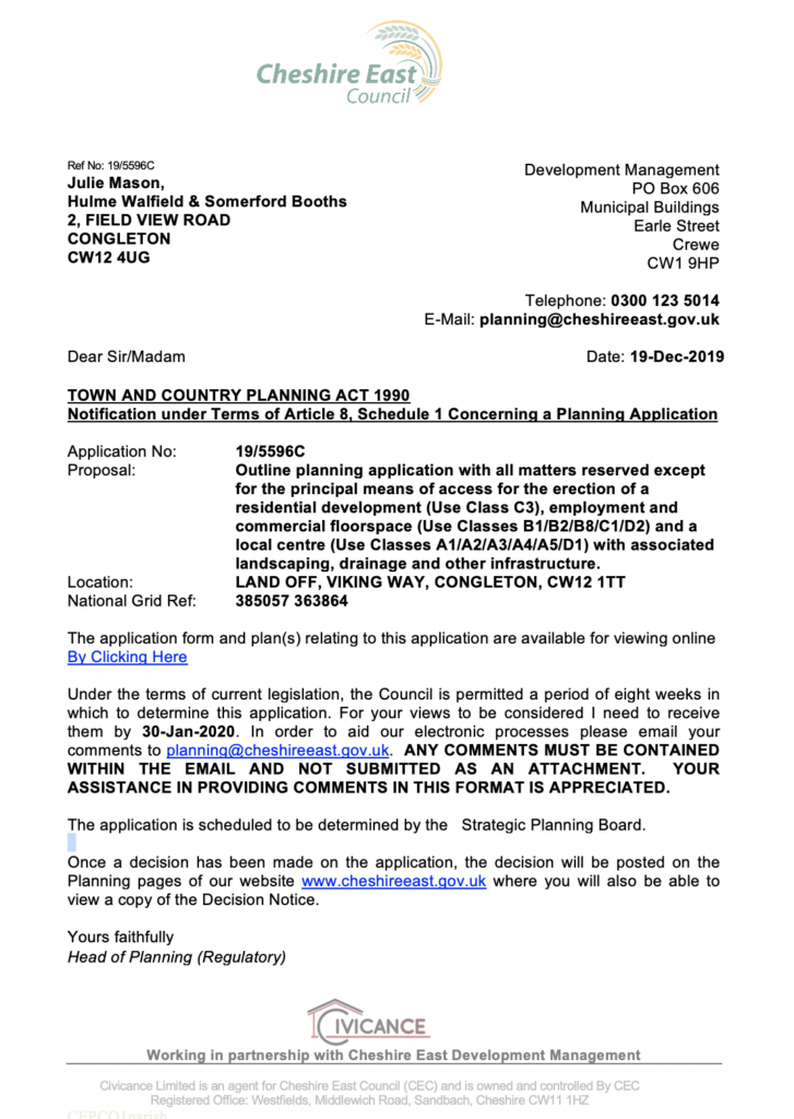 TOWN AND COUNTRY PLANNING ACT 1990 Notification under Terms of Article 8, Schedule 1 Concerning a Planning Application Application No: 19/5596C Proposal: Outline planning application with all matters reserved except for the principal means of access for the erection of a residential development (Use Class C3), employment and commercial floorspace (Use Classes B1/B2/B8/C1/D2) and a local centre (Use Classes A1/A2/A3/A4/A5/D1) with associated landscaping, drainage and other infrastructure. Location: LAND OFF, VIKING WAY, CONGLETON, CW12 1TT National Grid Ref: 385057 363864 The application form and plan(s) relating to this application are available for viewing online By Clicking Here Under the terms of current legislation, the Council is permitted a period of eight weeks in which to determine this application. For your views to be considered I need to receive them by 30-Jan-2020. In order to aid our electronic processes please email your comments to planning@cheshireeast.gov.uk. ANY COMMENTS MUST BE CONTAINED WITHIN THE EMAIL AND NOT SUBMITTED AS AN ATTACHMENT. YOUR ASSISTANCE IN PROVIDING COMMENTS IN THIS FORMAT IS APPRECIATED. The application is scheduled to be determined by the Strategic Planning Board. Once a decision has been made on the application, the decision will be posted on the Planning pages of our website www.cheshireeast.gov.uk where you will also be able to view a copy of the Decision Notice. Yours faithfully Head of Planning (Regulatory)
